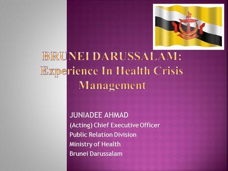 JUNIADEE AHMAD (Acting) Chief Executive Officer Public Relation Division Ministry of Health Brunei Darussalam.