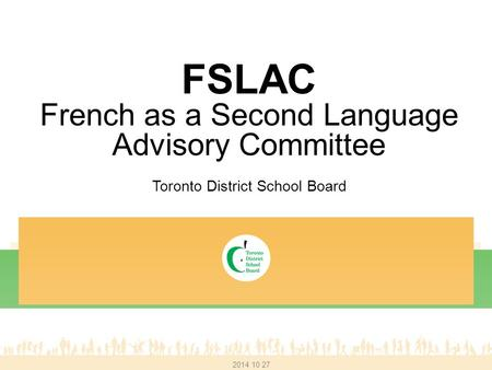 FSLAC French as a Second Language Advisory Committee Toronto District School Board 2014 10 27.