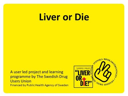 Liver or Die A user led project and learning programme by The Swedish Drug Users Union Financed by Public Health Agency of Sweden.