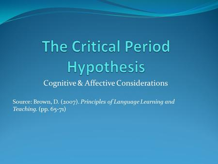 Cognitive & Affective Considerations Source: Brown, D. (2007). Principles of Language Learning and Teaching. (pp. 65-71)