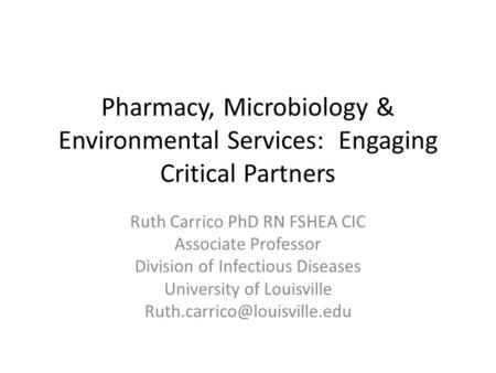 Pharmacy, Microbiology & Environmental Services: Engaging Critical Partners Ruth Carrico PhD RN FSHEA CIC Associate Professor Division of Infectious Diseases.