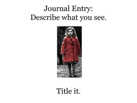 Journal Entry: Describe what you see. Title it.. Journal Entry Describe what you see now. Title it.