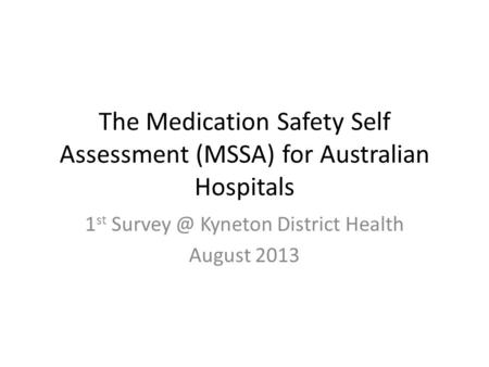 The Medication Safety Self Assessment (MSSA) for Australian Hospitals 1 st Kyneton District Health August 2013.