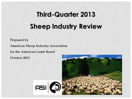 Third-Quarter 2013 Sheep Industry Review Prepared by American Sheep Industry Association for the American Lamb Board October 2013.