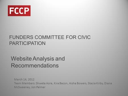 FUNDERS COMMITTEE FOR CIVIC PARTICIPATION Website Analysis and Recommendations March 14, 2012 Team Members: Shweta Aora, Kira Bacon, Aisha Bowers, Stacia.
