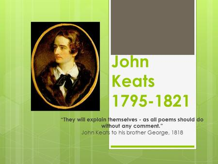 "John Keats 1795-1821 ""They will explain themselves - as all poems should do without any comment."" John Keats to his brother George, 1818."