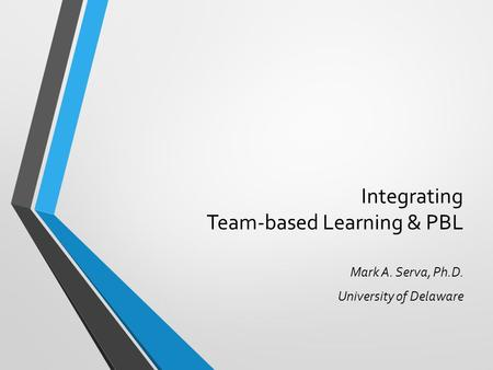 Integrating Team-based Learning & PBL Mark A. Serva, Ph.D. University of Delaware.