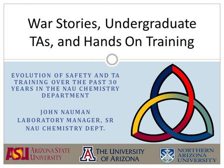 EVOLUTION OF SAFETY AND TA TRAINING OVER THE PAST 30 YEARS IN THE NAU CHEMISTRY DEPARTMENT JOHN NAUMAN LABORATORY MANAGER, SR NAU CHEMISTRY DEPT. War Stories,