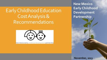 Early Childhood Education Cost Analysis & Recommendations New Mexico Early Childhood Development Partnership December 2013 New Mexico Early Childhood Development.