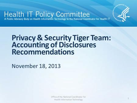 Privacy & Security Tiger Team: Accounting of Disclosures Recommendations November 18, 2013 Office of the National Coordinator for Health Information Technology.