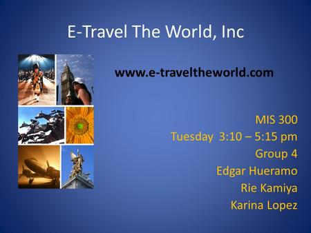 E-Travel The World, Inc MIS 300 Tuesday 3:10 – 5:15 pm Group 4 Edgar Hueramo Rie Kamiya Karina Lopez www.e-traveltheworld.com.