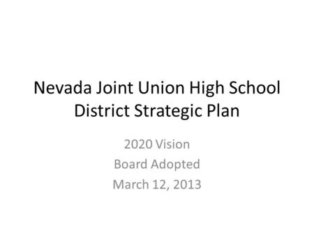 Nevada Joint Union High School District Strategic Plan 2020 Vision Board Adopted March 12, 2013.