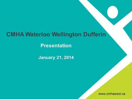 CMHA Waterloo Wellington Dufferin Presentation January 21, 2014 www.cmhawwd.ca.