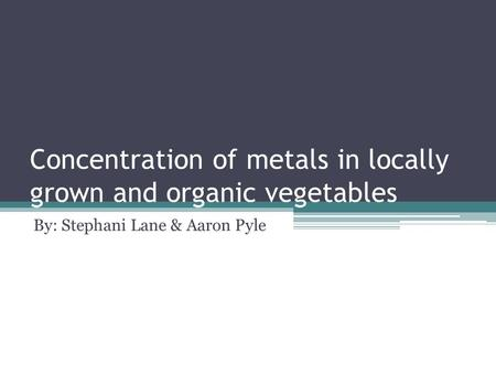 Concentration of metals in locally grown and organic vegetables By: Stephani Lane & Aaron Pyle.