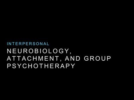 NEUROBIOLOGY, ATTACHMENT, AND GROUP PSYCHOTHERAPY INTERPERSONAL.