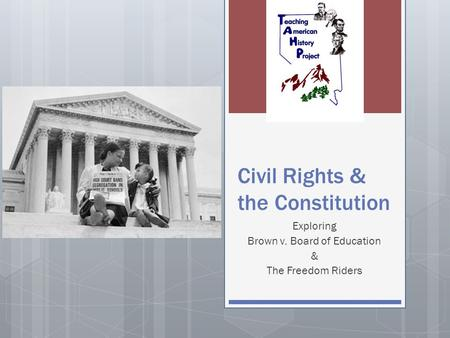 Civil Rights & the Constitution Exploring Brown v. Board of Education & The Freedom Riders.
