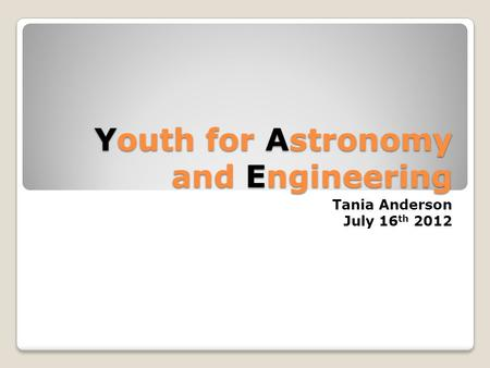 Youth for Astronomy and Engineering Tania Anderson July 16 th 2012.