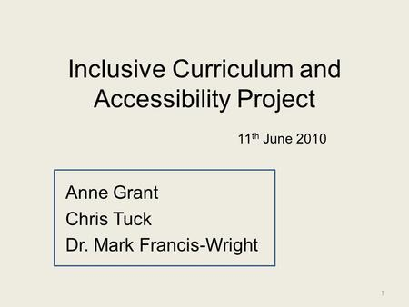 Inclusive Curriculum and Accessibility Project Anne Grant Chris Tuck Dr. Mark Francis-Wright 1 11 th June 2010.