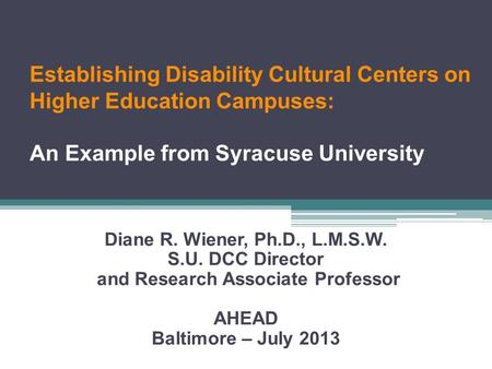 Establishing Disability Cultural Centers on Higher Education Campuses: An Example from Syracuse University Diane R. Wiener, Ph.D., L.M.S.W. S.U. DCC Director.