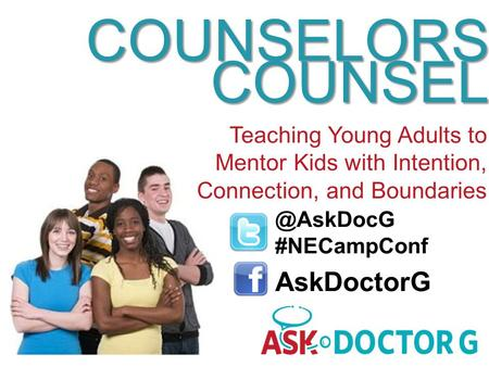 @AskDocG #NECampConf AskDoctorG COUNSELORS COUNSEL Teaching Young Adults to Mentor Kids with Intention, Connection, and Boundaries.