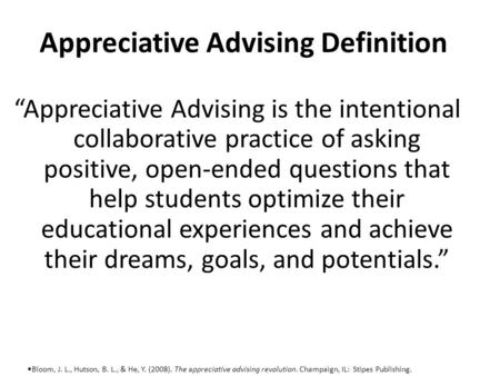 "Appreciative Advising Definition ""Appreciative Advising is the intentional collaborative practice of asking positive, open-ended questions that help students."