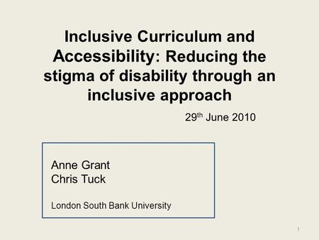 Inclusive Curriculum and Accessibility : Reducing the stigma of disability through an inclusive approach Anne Grant Chris Tuck London South Bank University.