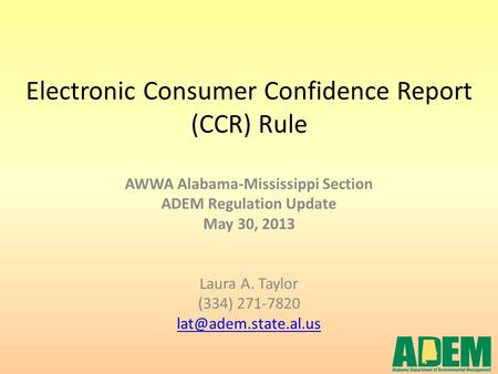 Electronic Consumer Confidence Report (CCR) Rule AWWA Alabama-Mississippi Section ADEM Regulation Update May 30, 2013 Laura A. Taylor (334) 271-7820