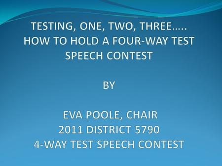 TESTING, ONE, TWO, THREE….. HOW TO HOLD A FOUR-WAY TEST SPEECH CONTEST BY EVA POOLE, CHAIR 2011 DISTRICT 5790 4-WAY TEST SPEECH CONTEST.