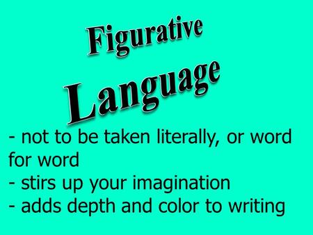 - not to be taken literally, or word for word - stirs up your imagination - adds depth and color to writing.
