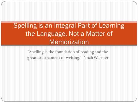 """Spelling is the foundation of reading and the greatest ornament of writing."" Noah Webster Spelling is an Integral Part of Learning the Language, Not a."