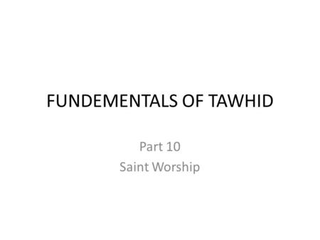 FUNDEMENTALS OF TAWHID Part 10 Saint Worship. Some are better than others... It is part of man's nature to elevate some human beings over others. More.