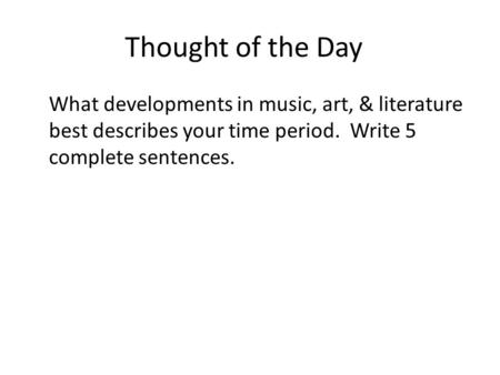 Thought of the Day What developments in music, art, & literature best describes your time period. Write 5 complete sentences.