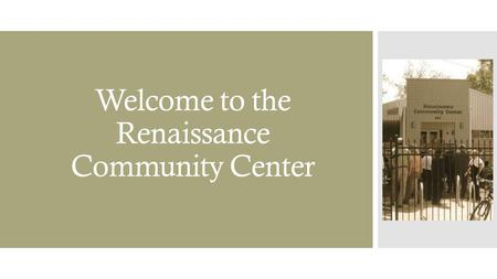Welcome to the Renaissance Community Center.  We hope that this orientation is informational.  Please contact us with any additional questions. Our.