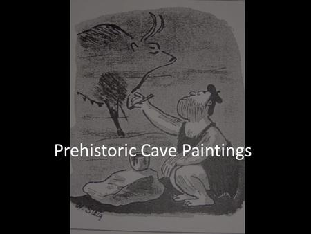 Prehistoric Cave Paintings. Don't worry about copying this down right now.