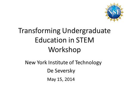 Transforming Undergraduate Education in STEM Workshop New York Institute of Technology De Seversky May 15, 2014.