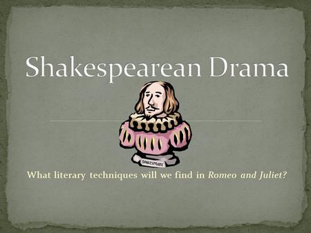 What literary techniques will we find in Romeo and Juliet?