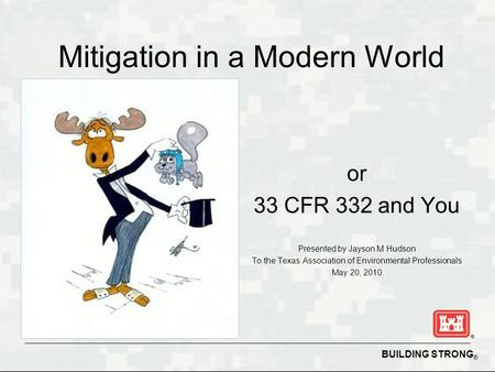 BUILDING STRONG ® Mitigation in a Modern World or 33 CFR 332 and You Presented by Jayson M Hudson To the Texas Association of Environmental Professionals.