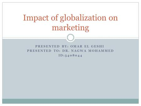 PRESENTED BY: OMAR EL GESHI PRESENTED TO: DR. NAGWA MOHAMMED ID:5408044 Impact of globalization on marketing.