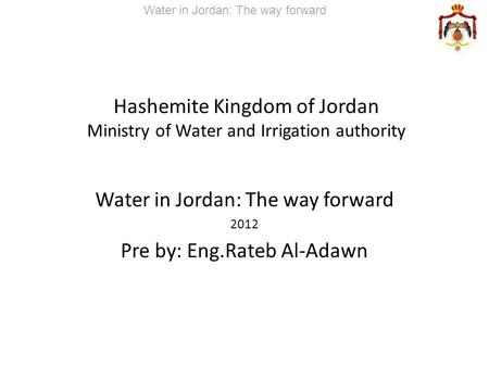 Hashemite Kingdom of Jordan Ministry of Water and Irrigation authority Water in Jordan: The way forward 2012 Pre by: Eng.Rateb Al-Adawn Water in Jordan: