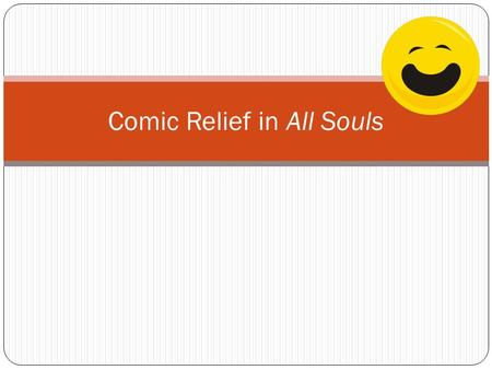 Comic Relief in All Souls. What is comic relief?
