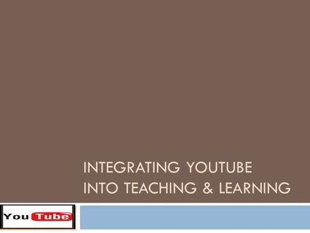 INTEGRATING YOUTUBE INTO TEACHING & LEARNING. What is YouTube?  video sharing website where users can upload, view, & share video clips  allows users.