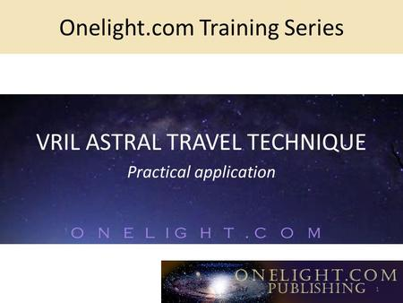Onelight.com Training Series VRIL ASTRAL TRAVEL TECHNIQUE Practical application 1.