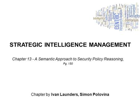 STRATEGIC INTELLIGENCE MANAGEMENT Chapter by Ivan Launders, Simon Polovina Chapter 13 - A Semantic Approach to Security Policy Reasoning, Pg. 150.
