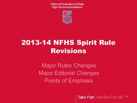 National Federation of State High School Associations Take Part. Get Set For Life.™ 2013-14 NFHS Spirit Rule Revisions Major Rules Changes Major Editorial.