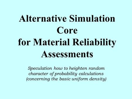 Alternative Simulation Core for Material Reliability Assessments Speculation how to heighten random character of probability calculations (concerning the.