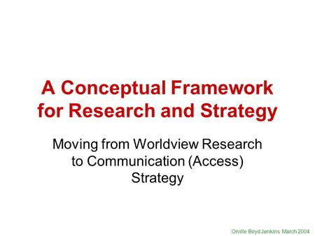 Orville Boyd Jenkins March 2004 A Conceptual Framework for Research and Strategy Moving from Worldview Research to Communication (Access) Strategy.