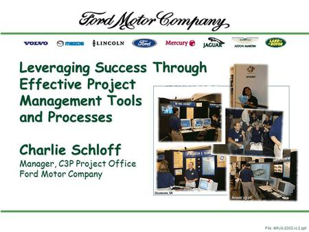 Leveraging Success Through Effective Project Management Tools and Processes Charlie Schloff Manager, C3P Project Office Ford Motor Company File: MPUG 2000.