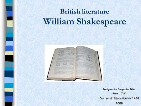 "British literature William Shakespeare Designed by Deryabina Nika Form 10""A"" Center of Education № 1428 2008."