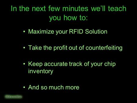 In the next few minutes we'll teach you how to: Maximize your RFID Solution Take the profit out of counterfeiting Keep accurate track of your chip inventory.