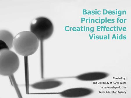 Basic Design Principles for Creating Effective Visual Aids Created by: The University of North Texas in partnership with the Texas Education Agency.